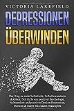 DEPRESSIONEN ÜBERWINDEN: Der Weg zu mehr Selbstliebe, Selbstbewusstsein & Glück! Mit Hilfe von positiver Psychologie, Achtsamkeit und positives Denken...