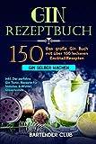 GIN Rezeptbuch: Das große Gin Buch mit über 150 leckeren Cocktail Rezepten - Gin selber machen inkl. Der perfekte Gin Tonic, Rezepte für Sommer & Winter,...