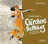 Berlin tanzt in Clärchens Ballhaus: 100 Jahre Vergnügen - eine Kulturgeschichte