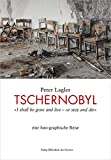 Tschernobyl: »I shall be gone and live – or stay and die« ; eine foto-graphische Reise