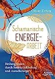 Schamanische Energiearbeit: Heilung finden durch Seelenrückholung und Aurachirurgie.