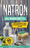 Natron - das Wundermittel: Das Handbuch über Natriumhydrogencarbonat, dem Hausmittel aus der Antike (Gesünder leben, Wohlbefinden steigern, Band 2)