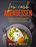 Low Carb Abendessen: 120 leckere und kohlenhydratarme Rezepte für Abends. Perfekte Fettverbrennung in der Nacht. (Low Carb Buch, Band 2)