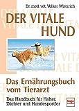 Der vitale Hund - Das Ernährungsbuch vom Tierarzt: Das Handbuch für Halter, Züchter und Hundesportler