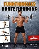 Funktionelles Hanteltraining: Trainingsprogramm für Anfänger und Fortgeschrittene mit Lang- und Kurzhanteln für das optimale Hantel-Workout zu Hause und im...