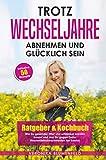 Trotz Wechseljahre abnehmen und glücklich sein: Ratgeber & Kochbuch Wie Du gesünder, fitter und schlanker werden kannst und was Du gegen Deine...