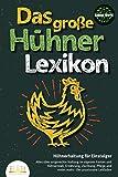 DAS GROSSE HÜHNERLEXIKON - Hühnerhaltung für Einsteiger: Alles über artgerechte Haltung im eigenen Garten und Hühnerstall, Ernährung, Züchtung, Pflege...