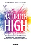 Natürlich high: Die körpereigenen Glückshormone aktivieren und Depressionen, Ängste und Antriebslosigkeit dauerhaft loswerden
