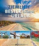 Reisebuch: Ziemlich bester Urlaub. Die 150 besten Reiseziele für jede Saison. Ein Bildband mit Reisen in Europa, Asien und Amerika für die perfekte ... Die...