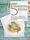 5 Elemente Kochbuch: Gesunde Ernährung im Rhythmus der Organuhr. Eine Einführung in die ganzheitliche Ernährung nach der Traditionellen Chinesischen Medizin:...