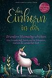 Das Einhorn in dir: Besondere Mutmachgeschichten über Freundschaft, Stärke und die Erkenntnis, warum du wunderbar bist! Ein zauberhaftes Buch für Mädchen ab...