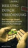 Heilung durch Versöhnung: Das Freisinger Modell – Eine erfolgreiche christlich orientierte Psychotherapie: Modell einer erfolgreichen christlich orientierten...