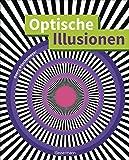 Optische Illusionen - Über 160 verblüffende Täuschungen, Tricks, trügerische Bilder, Zeichnungen, Computergrafiken, Fotografien, Wand- und Straßenmalereien...