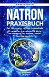Natron: Praxisbuch - Der Allrounder für Ihre Gesundheit! Mit zahlreichen Anwendungen für Küche, Bad, Garten und den gesamten Haushalt. #Familienfreundlich