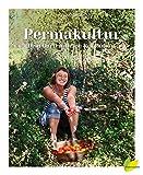 Permakultur - Dein Garten. Deine Revolution.: Ein essbares Ökosystem gestalten, das ganze Jahr ernten und selbstbestimmt leben!