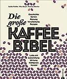 Kaffeebuch: Die große Kaffee-Bibel. Alles über der Deutschen liebsten Wachmacher: Geschichte, Anbau, Sorten, Verarbeitung, Zubereitung und Rezepturen....