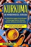 Kurkuma: Die Wunderwurzel Kurkuma. Der Alleskönner gegen Entzündungen, Verdauungsprobleme, Diabetes, Demenz, Arthrose und vieles mehr. Inklusive vieler...