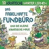 Das Fabelhafte Fundbüro und die kleine kroatische Maus: ine herzliche, lustige Geschichte, die 50 kroatische Wörter umfasst (kroatische kinderbücher; ......