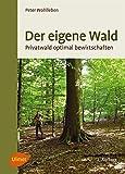 Der eigene Wald: Privatwald optimal bewirtschaften