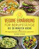 Vegane Ernährung für Berufstätige – Die 20 Minuten Küche: 80 vegane Rezepte in Rekordzeit zubereiten (Veganes Kochbuch, Vegan für Faule, vegan Kochen,...