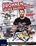 Drohnen selber bauen & tunen: Ohne Vorkenntnisse: Drohne, Quadrocopter, Multicopter: Schritt für Schritt selbst gebaut.: Schritt für Schritt zur eigenen...