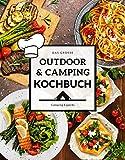 Das große Outdoor & Camping Kochbuch: Outdoor & Camping kochen leicht gemacht - einfache & abwechslungsreiche Outdoor & Camping Rezepte für einen...