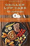 Grillen Low-Carb für Anfänger Grillbuch Barbecue BBQ Grillgerichte Kochbuch für Grill-Party Grillrezepte Grillsoßen Salat Dips Grillbutter Marinaden &...