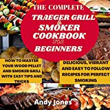 THE COMPLETE TRAEGER GRILL AND SMOKER COOKBOOK FOR BEGINNERS: HOW TO MASTER YOUR WOOD PELLET AND SMOKER GRILL WITH EASY TIPS AND TRICKS: Delicious and ... for...