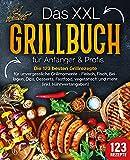 Das XXL Grillbuch für Anfänger & Profis: Die 123 besten Grillrezepte für unvergessliche Grillmomente - Fleisch, Fisch, Beilagen, Dips, Desserts, Fastfood,...