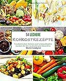 54 Leckere Rohkostrezepte: Von köstlichen Salaten und schmackhaften Kuchen bis hin zu fruchtigen Smoothies