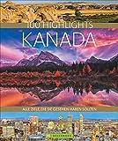 Bildband Kanada. 100 Highlights Kanada. Alle Ziele, die Sie gesehen haben sollten. Der Reisebildband mit allen Sehenswürdigkeiten: Nationalparks, Toronto,...