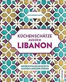 Küchenschätze aus dem Libanon: 100 orientalische Rezepte aus dem Land der Zedern