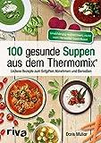 100 gesunde Suppen aus dem Thermomix: Leckere Rezepte zum Entgiften, Abnehmen und Genießen